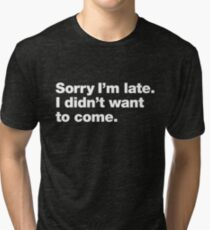 Sorry I'm late. I didn't want to come. Tri-blend T-Shirt