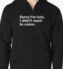 Sorry I'm late. I didn't want to come. Zipped Hoodie