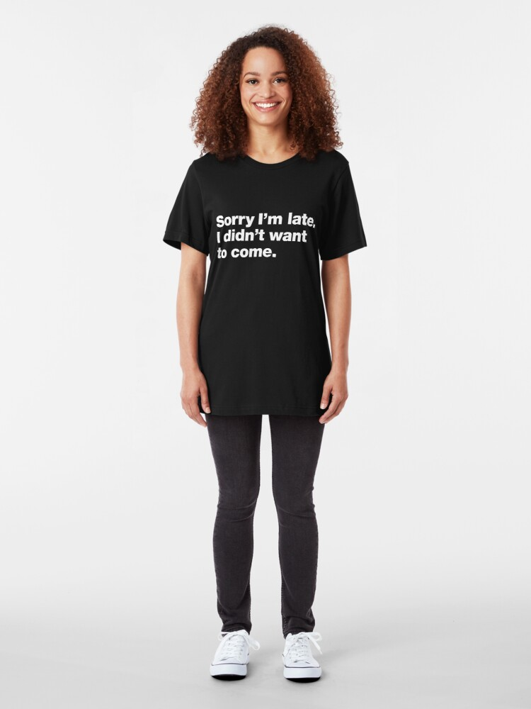 Alternate view of Sorry I'm late. I didn't want to come. Slim Fit T-Shirt