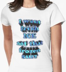 I want fresh ice Womens Fitted T-Shirt