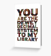 You are the Dewey Decimal System to my Library perfect valentines / anniversary / romantic gift Greeting Card