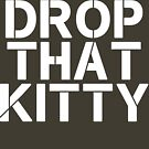 Drop That Kitty by thehiphopshop