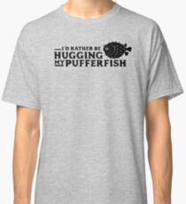 I'd Rather Be Hugging My Pufferfish Classic T-Shirt