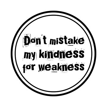 Funny slogan - Don't mistake my kindness for weakness by samiluan
