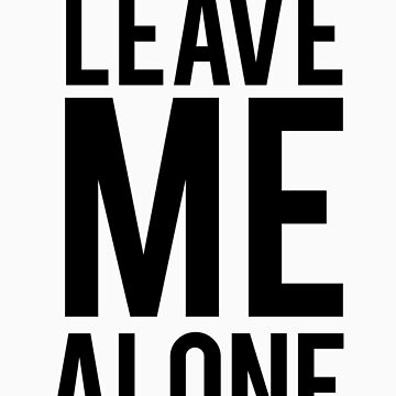 LEAVE ME ALONE (Black)  by typetypeteetees