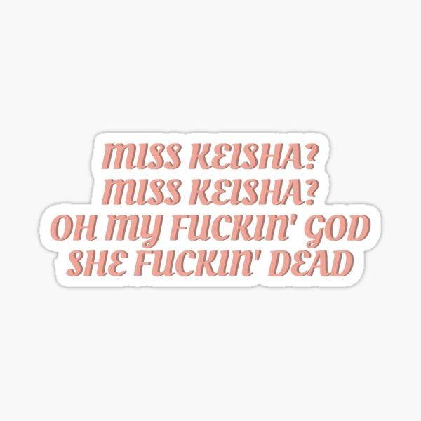 Miss Keisha? Miss Keisha? Oh my fuckin' god. She fuckin' dead.  Sticker