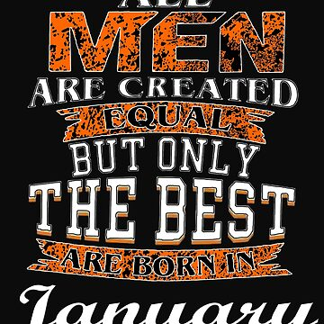 All Men are Created Equal But Only The Best are Born in January by yakoo21