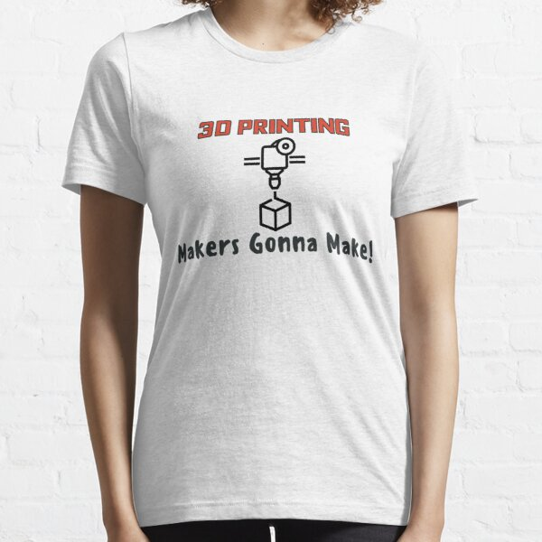 3D Printing - Makers Gonna Make Essential T-Shirt