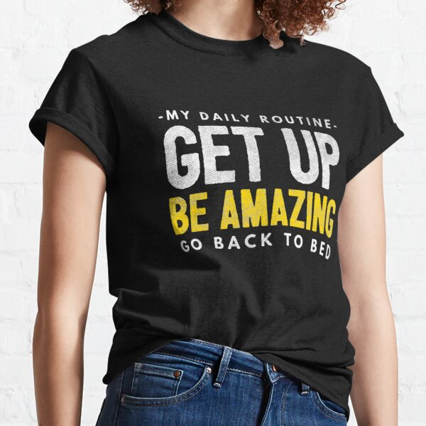 My Daily Routine: Get Up, Be Amazing, Go Back To Bed Classic T-Shirt