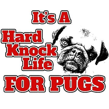 ITS A HARD KNOCK LIFE... FOR PUGS! by GalaxyTees