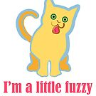 I'm a Little Fuzzy Funny Cat by evisionarts