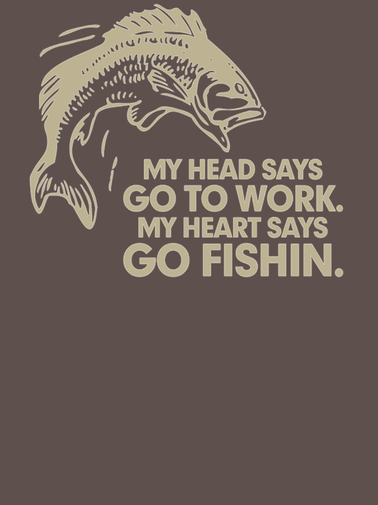 My Head Says Go To Work My Heart Says Go Fishin NB62 Trending by Diniansia