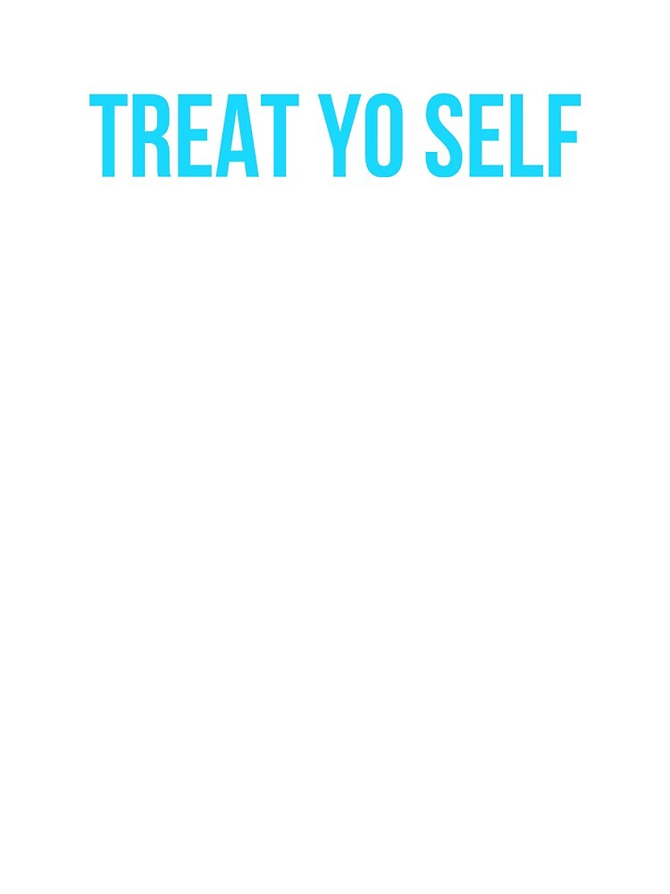 Treat Yo Self by MoeDeesDotCom