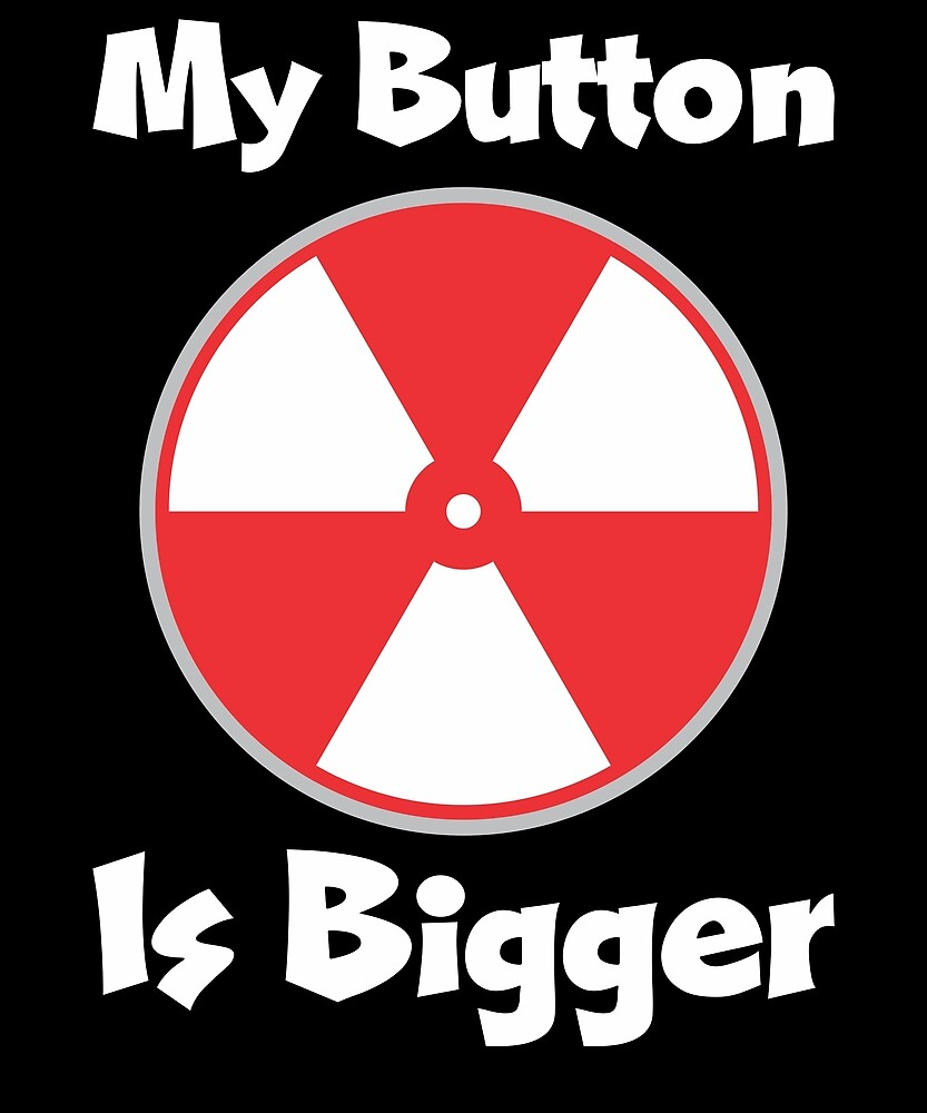 My Button Is Bigger Trump Nuclear War Issue by ryansrummage