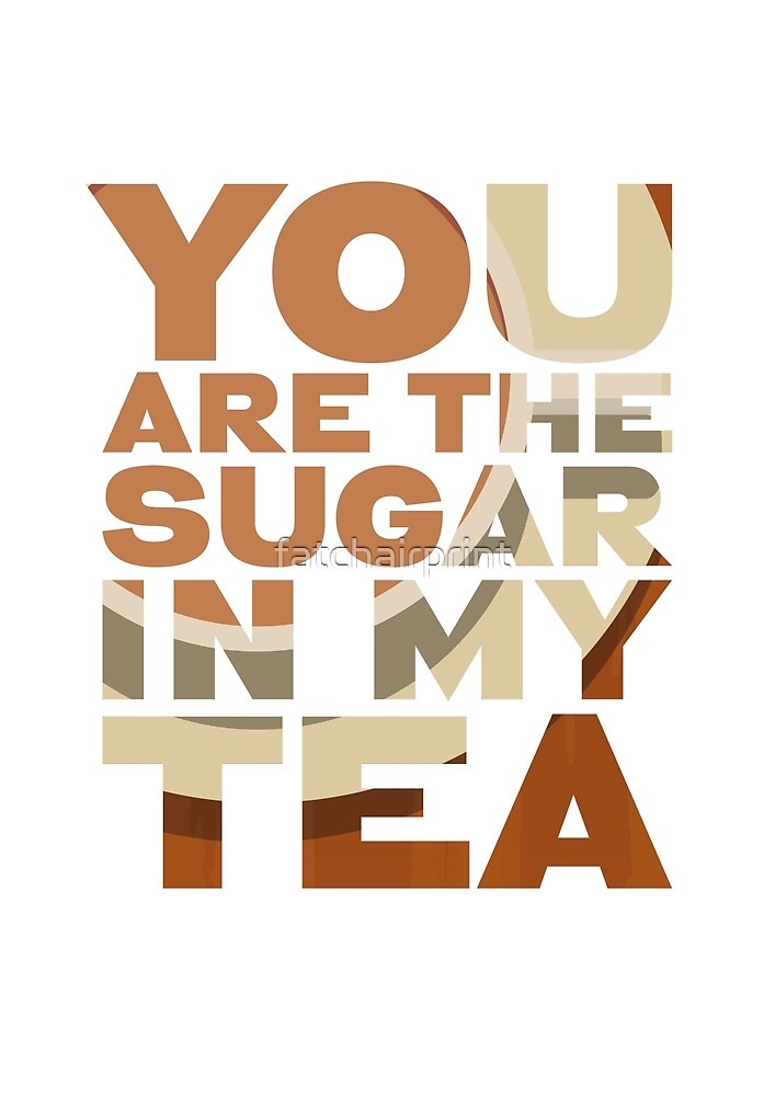 You are the sugar in my tea -  funny birthday, mothers day, friend gift by fatchairprint
