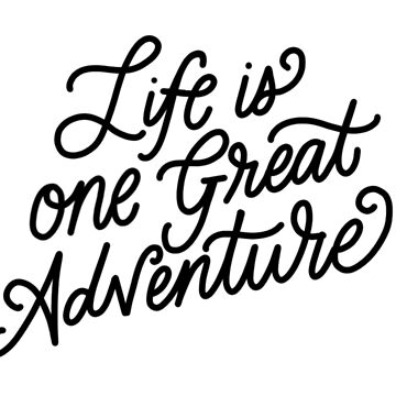 Life is One Great Adventure by ehoehenr