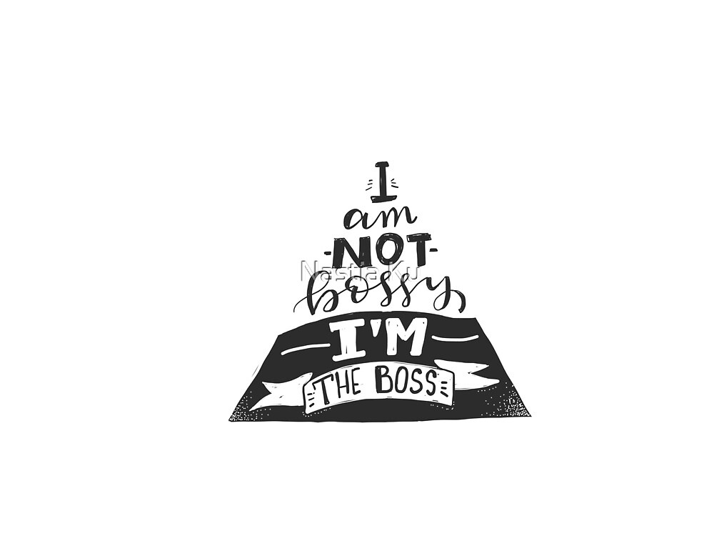 I am not bossy. I am the boss by ychty