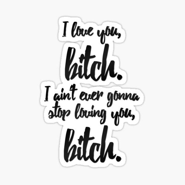 vine quote - i love you, b*tch Sticker