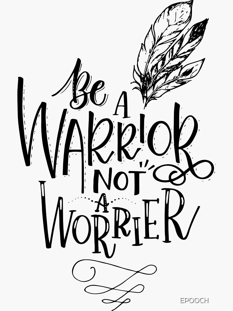 Be A Warrior Not A Worrier by EPOOCH