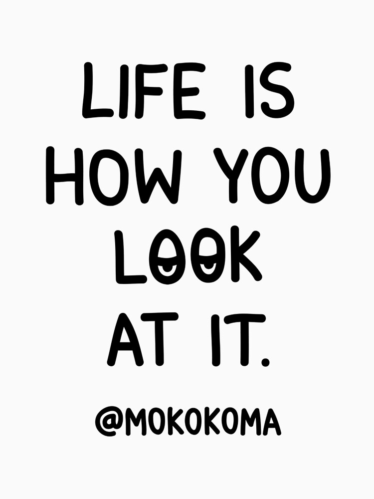 Life Is How You Look At It by Mokokoma