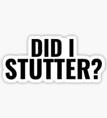 Did I Stutter Sticker