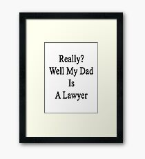 Really? Well My Dad Is A Lawyer  Framed Print