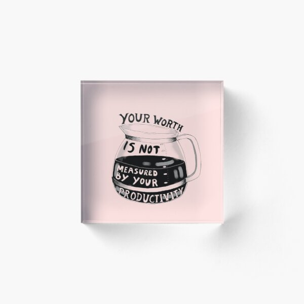 Your worth is not measured by your productivity Acrylic Block