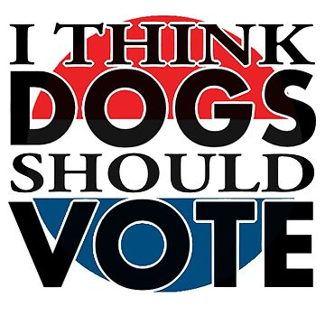 i think DOGS should VOTE by annieloveg