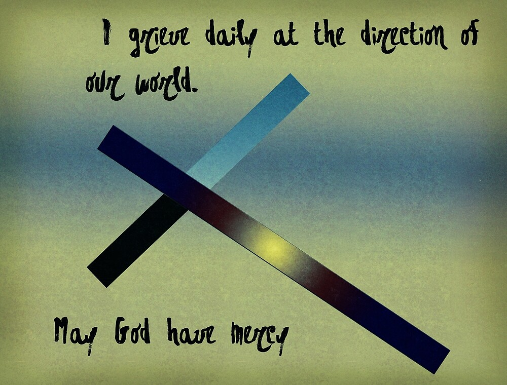 I grieve daily at the direction of our world. May God have mercy. by Albert