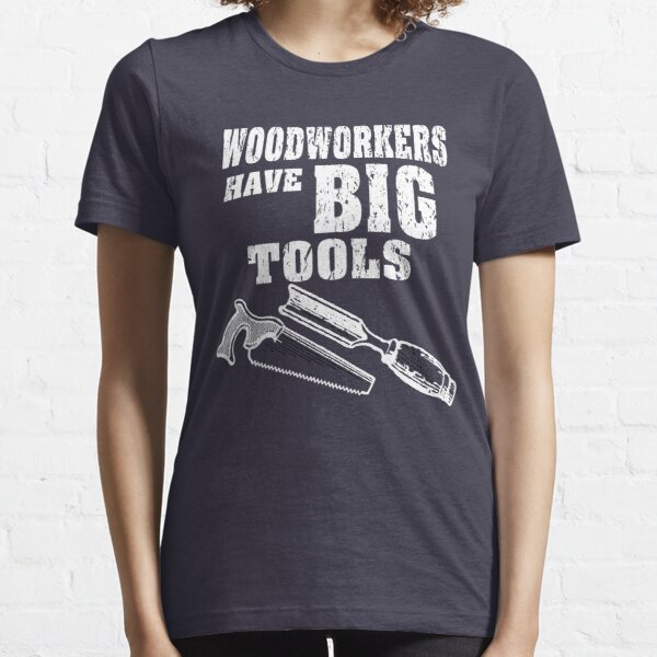 Woodworkers Have Big Tools Essential T-Shirt