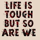 Life is Tough - But So Are We by ezcreative