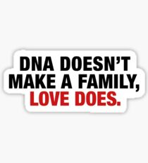 DNA DOESNT MAKE A FAMILY, LOVE DOES Sticker