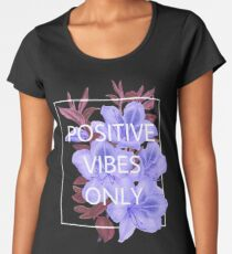 POSITIVE VIBES ONLY Women's Premium T-Shirt