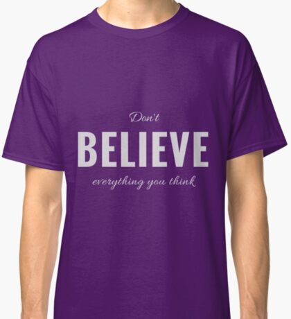 Design Day 7 - Don't Believe Everything You Think Classic T-Shirt