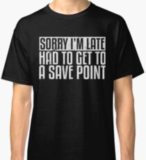 Sorry I'm Late, Had To Get To A Save Point Classic T-Shirt
