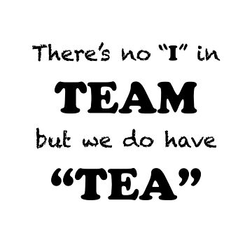 "There's no ""I"" in ""TEAM"" but we do have ""TEA"" by EthelYarwoodEnt"