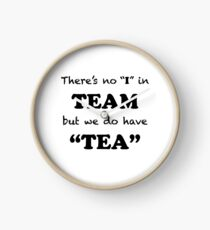 "There's no ""I"" in ""TEAM"" but we do have ""TEA"" Clock"