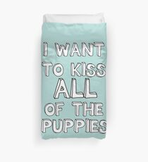 I WANT TO KISS ALL OF THE PUPPIES Duvet Cover