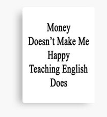 Money Doesn't Make Me Happy Teaching English Does  Canvas Print