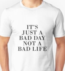 IT'S JUST A BAD DAY NOT A BAD LIFE Unisex T-Shirt