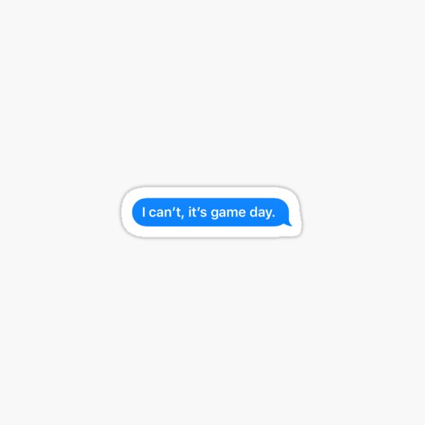 I can't, it's game day. Sticker