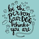 Be the person your dog thinks you are by grainnedowney