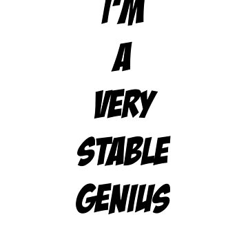 I'm A Very Stable Genius by masrais