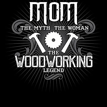Mom The Woman The Myth The Woodworking Legend Mother Shirt by WarmfeelApparel