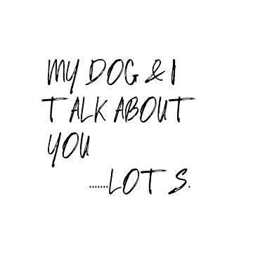 My Dog & I Talk About You Lots by motivateme