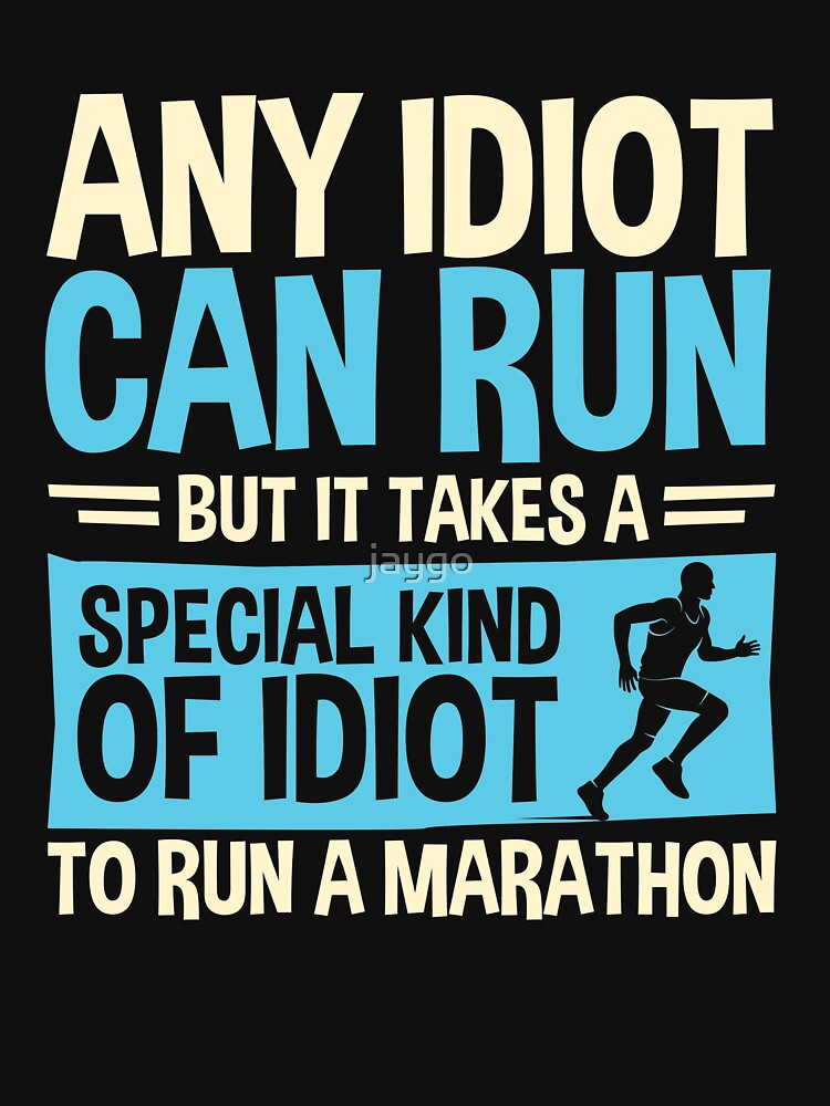 Any idiot Can Run But It Takes A Special Kind Of Idiot To Run A Marathon by jaygo