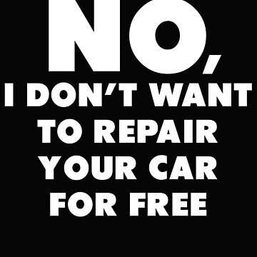No I Don't Want To Repair Your Car For Free by jaygo
