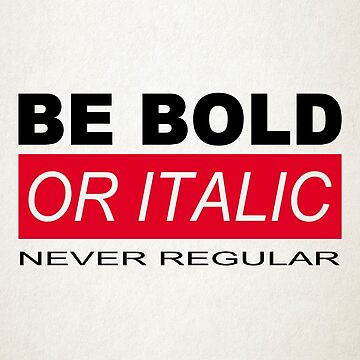 BE BOLD OR ITALIC by BobbyG305