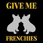 Give Me Frenchies by Italianricanart