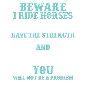 Beware: I Ride Horses by Psitta